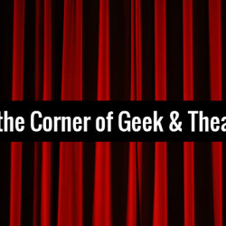 At the Corner of Geek and Theatre