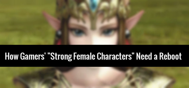 "Time to Change the Formula: How Gamers' ""Strong Female Characters"" Need a Reboot"