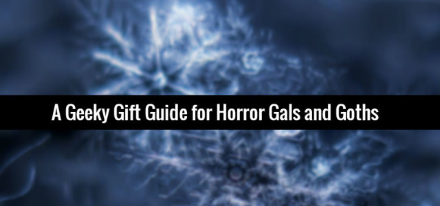 A Geeky Gift Guide for Horror Gals and Goths