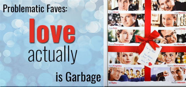 Problematic Favorites: Love, Actually is Garbage