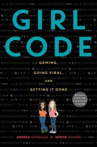 Girl Code: Gaming, Going Viral, and Getting It Done by Andrea Gonzales and Sophie Hauser