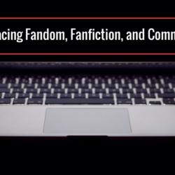 Words about Things: Embracing Fandom, Fanfiction, and Community