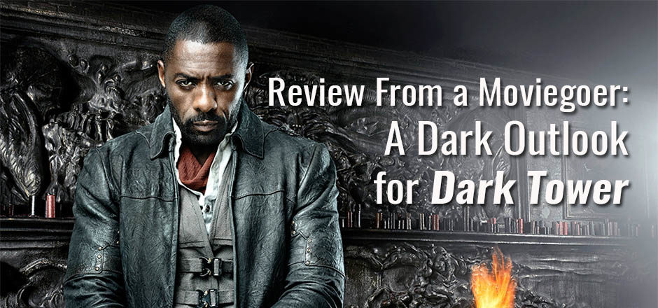 Review From A Moviegoer: A Dark Outlook for Dark Tower