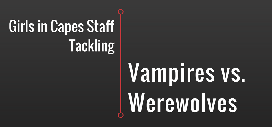 Girls in Capes Staff Tackles: Vampires vs. Werewolves