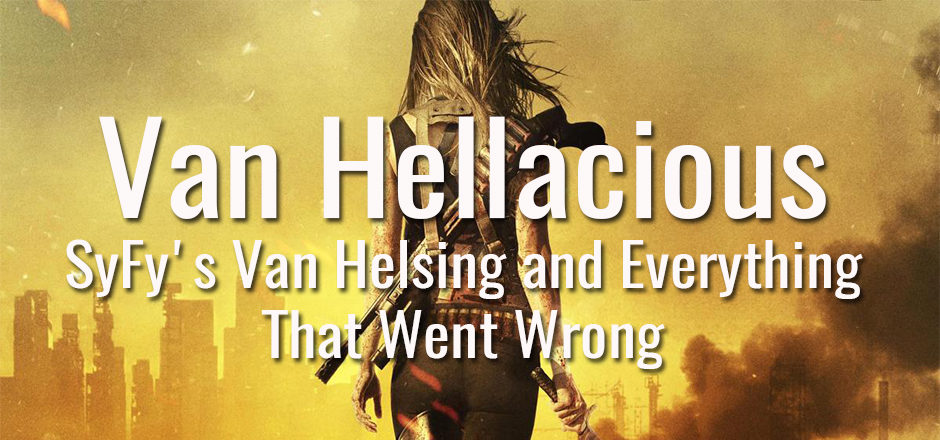 Van Hellacious: SyFy's Van Helsing and Everything That Went Wrong